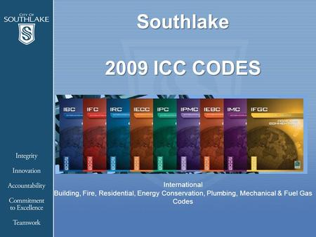 Southlake 2009 ICC CODES Southlake 2009 ICC CODES International Building, Fire, Residential, Energy Conservation, Plumbing, Mechanical & Fuel Gas Codes.
