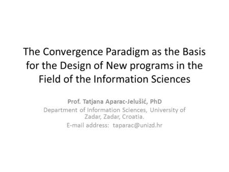 The Convergence Paradigm as the Basis for the Design of New programs in the Field of the Information Sciences Prof. Tatjana Aparac-Jelušić, PhD Department.