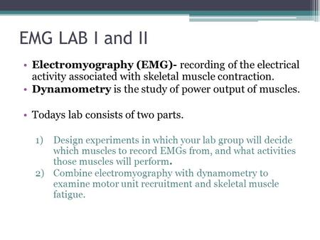 EMG LAB I and II Electromyography (EMG)- recording of the electrical activity associated with skeletal muscle contraction. Dynamometry is the study of.