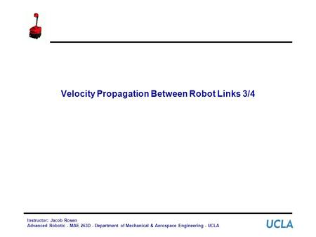 Velocity Propagation Between Robot Links 3/4 Instructor: Jacob Rosen Advanced Robotic - MAE 263D - Department of Mechanical & Aerospace Engineering - UCLA.
