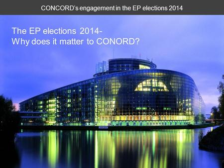 CONCORD's engagement in the EP elections 2014 The EP elections 2014- Why does it matter to CONORD?