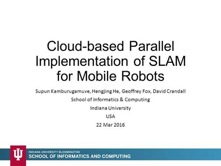 Cloud-based Parallel Implementation of SLAM for Mobile Robots Supun Kamburugamuve, Hengjing He, Geoffrey Fox, David Crandall School of Informatics & Computing.