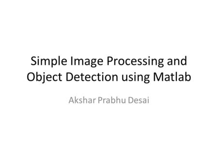 Simple <strong>Image</strong> <strong>Processing</strong> and Object Detection using <strong>Matlab</strong> Akshar Prabhu Desai.