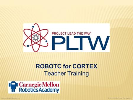 ROBOTC for CORTEX Teacher Training © 2011 Project Lead The Way, Inc. Automation and Robotics VEX.