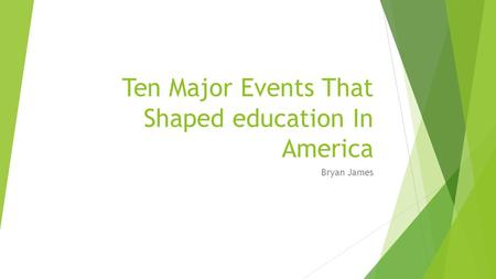 Ten Major Events That Shaped education In America Bryan James.