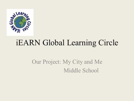 IEARN Global Learning Circle Our Project: My City and Me Middle School.