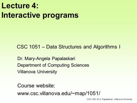 CSC 1051 – Data Structures and Algorithms I Dr. Mary-Angela Papalaskari Department of Computing Sciences Villanova University Course website: