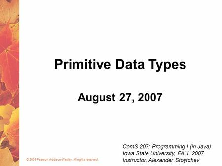 © 2004 Pearson Addison-Wesley. All rights reserved August 27, 2007 Primitive Data Types ComS 207: Programming I (in Java) Iowa State University, FALL 2007.