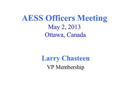AESS Officers Meeting May 2, 2013 Ottawa, Canada Larry Chasteen VP Membership.