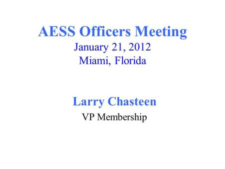 AESS Officers Meeting January 21, 2012 Miami, Florida Larry Chasteen VP Membership.