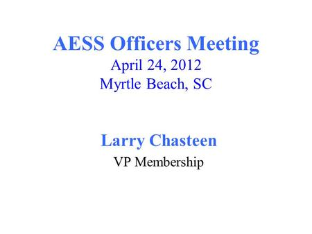 AESS Officers Meeting April 24, 2012 Myrtle Beach, SC Larry Chasteen VP Membership.