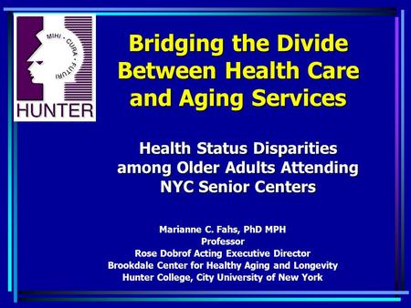 Bridging the Divide Between Health Care and Aging Services Health Status Disparities among Older Adults Attending NYC Senior Centers Marianne C. Fahs,