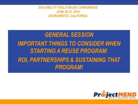 2016 ABILITY TOOLS REUSE CONFERENCE JUNE 20-21, 2016 SACRAMENTO, CALIFORNIA GENERAL SESSION IMPORTANT THINGS TO CONSIDER WHEN STARTING A REUSE PROGRAM: