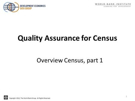 Copyright 2010, The World Bank Group. All Rights Reserved. Quality Assurance for Census Overview Census, part 1 1.