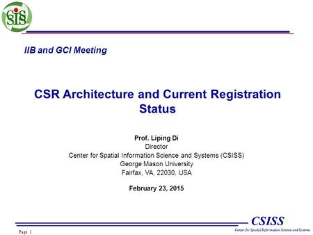 Page 1 CSISS Center for Spatial Information Science and Systems IIB and GCI Meeting CSR Architecture and Current Registration Status Prof. Liping Di Director.