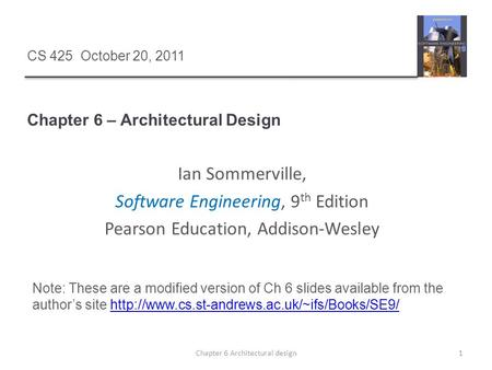 Chapter 6 – Architectural Design 1Chapter 6 Architectural design CS 425 October 20, 2011 Ian Sommerville, Software Engineering, 9 th Edition Pearson Education,