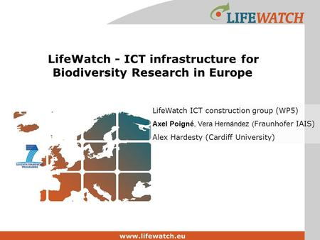 LifeWatch - ICT infrastructure for Biodiversity Research in Europe LifeWatch ICT construction group (WP5) Axel Poigné, Vera Hernández ( Fraunhofer IAIS)