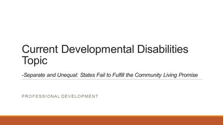 Current Developmental Disabilities Topic -Separate and Unequal: States Fail to Fulfill the Community Living Promise PROFESSIONAL DEVELOPMENT.