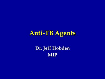 Anti-TB Agents Dr. Jeff Hobden MIP. Mycobacterium tuberculosis TB is hard to kill with antibiotics TB is hard to kill with antibiotics Slow growth Slow.