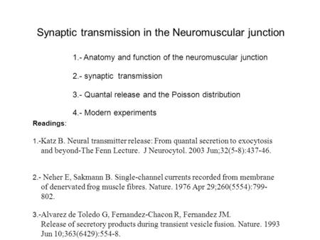 Synaptic transmission in the Neuromuscular junction 1.- Anatomy and function of the neuromuscular junction 4.- Modern experiments 2.- synaptic transmission.