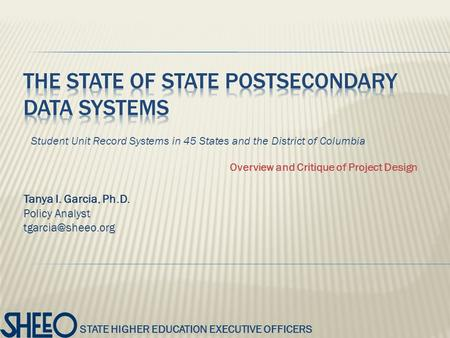STATE HIGHER EDUCATION EXECUTIVE OFFICERS Tanya I. Garcia, Ph.D. Policy Analyst Student Unit Record Systems in 45 States and the District.