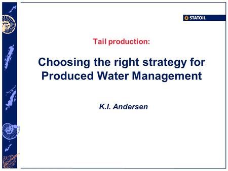 Tail production: Choosing the right strategy for Produced Water Management K.I. Andersen.