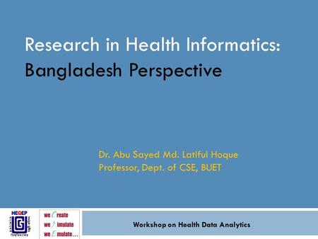 Research in Health Informatics: Bangladesh Perspective Dr. Abu Sayed Md. Latiful Hoque Professor, Dept. of CSE, BUET Workshop on Health Data Analytics.