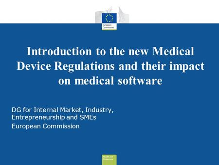 Health and Consumers Health and Consumers Introduction to the new Medical Device Regulations and their impact on medical software DG for Internal Market,