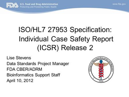 ISO/HL7 27953 Specification: Individual Case Safety Report (ICSR) Release 2 Lise Stevens Data Standards Project Manager FDA CBER/ADRM Bioinformatics Support.