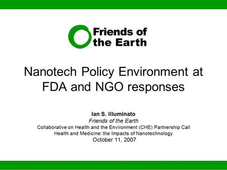 Nanotech Policy Environment at FDA and NGO responses Ian S. Illuminato Friends of the Earth Collaborative on Health and the Environment (CHE) Partnership.