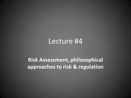Lecture #4 Risk Assessment, philosophical approaches to risk & regulation.