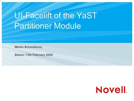 UI-Facelift of the YaST Partitioner Module Martin Schmidkunz Status: 13th February 2008.