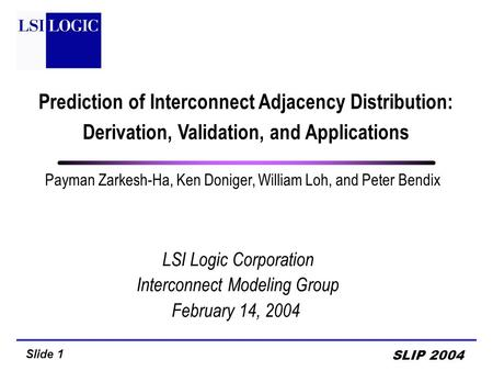 Slide 1 SLIP 2004 Payman Zarkesh-Ha, Ken Doniger, William Loh, and Peter Bendix LSI Logic Corporation Interconnect Modeling Group February 14, 2004 Prediction.