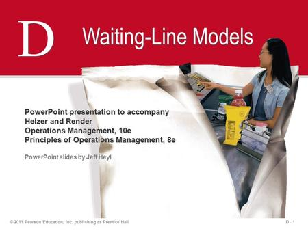 D - 1© 2011 Pearson Education, Inc. publishing as Prentice Hall D D Waiting-Line Models PowerPoint presentation to accompany Heizer and Render Operations.