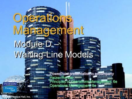 © 2006 Prentice Hall, Inc.D – 1 Operations Management Module D – Waiting-Line Models © 2006 Prentice Hall, Inc. PowerPoint presentation to accompany Heizer/Render.
