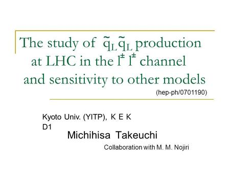 The study of q q production at LHC in the l l channel and sensitivity to other models Michihisa Takeuchi ~~ LL ± ± (hep-ph/0701190) Kyoto Univ. (YITP),