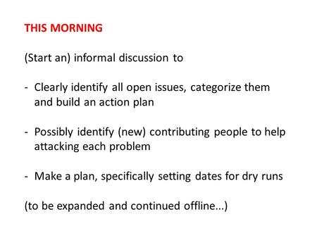 THIS MORNING (Start an) informal discussion to -Clearly identify all open issues, categorize them and build an action plan -Possibly identify (new) contributing.