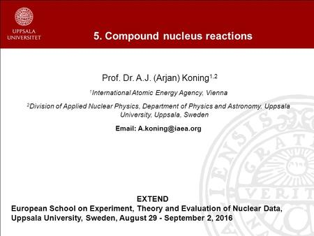5. Compound nucleus reactions Prof. Dr. A.J. (Arjan) Koning 1,2 1 International Atomic Energy Agency, Vienna 2 Division of Applied Nuclear Physics, Department.