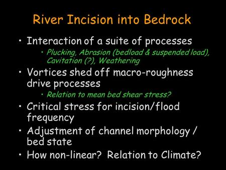River Incision into Bedrock Interaction of a suite of processes Plucking, Abrasion (bedload & suspended load), Cavitation (?), Weathering Vortices shed.