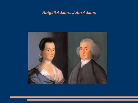 Abigail Adams, John Adams. 1763 = End of French and Indian War, American colonists are loyal to the Crown, proud they have won the war against France.