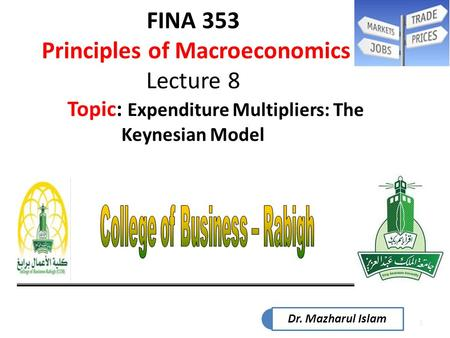 1 FINA 353 Principles of Macroeconomics Lecture 8 Topic: Expenditure Multipliers: The Keynesian Model Dr. Mazharul Islam.