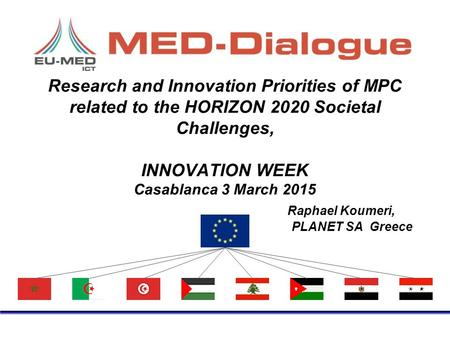 Research and Innovation Priorities of MPC related to the HORIZON 2020 Societal Challenges, INNOVATION WEEK Casablanca 3 March 2015 Raphael Koumeri, PLANET.