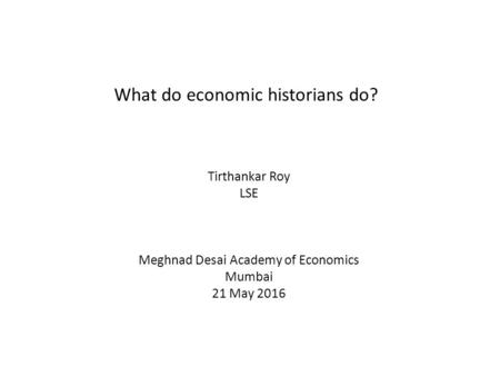 What do economic historians do? Tirthankar Roy LSE Meghnad Desai Academy of Economics Mumbai 21 May 2016.