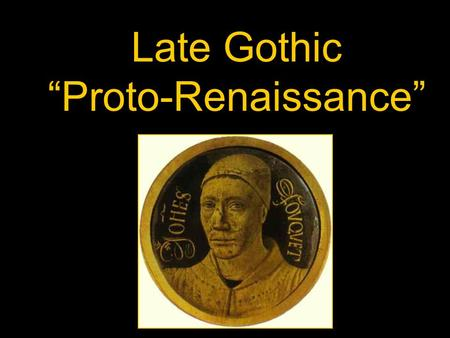 "Late Gothic ""Proto-Renaissance"". Some say the Renaissance began with Giotto (""The Era of Painting""), although he was effected by his direct past- The."