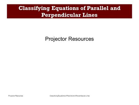 Classifying Equations of Parallel and Perpendicular LinesProjector Resources Classifying Equations of Parallel and Perpendicular Lines Projector Resources.