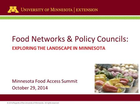 © 2014 Regents of the University of Minnesota. All rights reserved. Food Networks & Policy Councils: EXPLORING THE LANDSCAPE IN MINNESOTA Minnesota Food.
