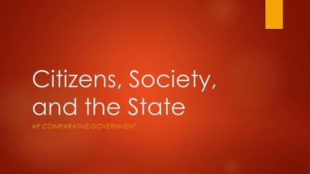 Citizens, Society, and the State AP COMPARATIVE GOVERNMENT.
