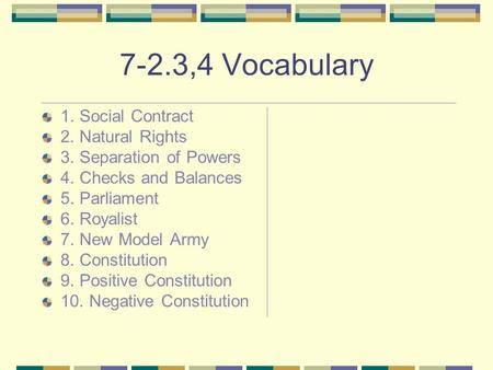 7-2.3,4 Vocabulary 1. Social Contract 2. Natural Rights 3. Separation of Powers 4. Checks and Balances 5. Parliament 6. Royalist 7. New Model Army 8. Constitution.