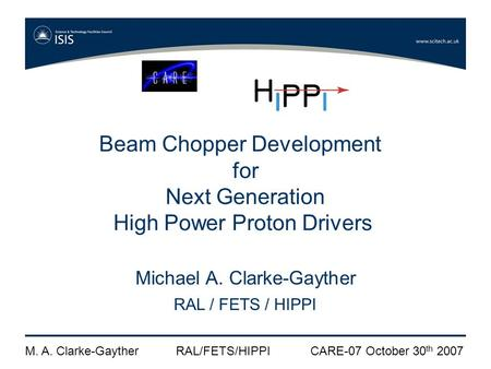 M. A. Clarke-GaytherRAL/FETS/HIPPICARE-07 October 30 th 2007 Beam Chopper Development for Next Generation High Power Proton Drivers Michael A. Clarke-Gayther.