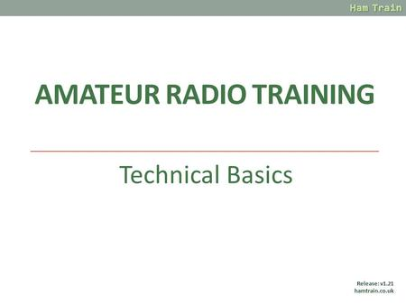 AMATEUR RADIO TRAINING Technical Basics Release: v1.21 hamtrain.co.uk.
